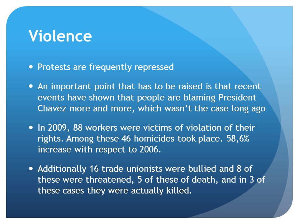 Violence Protests are frequently repressed An important point that has to be raised is that recent events have shown that people are blaming President Chavez more and more, which wasn't the case long ago In 2009, 88 workers were victims of violation of their rights.