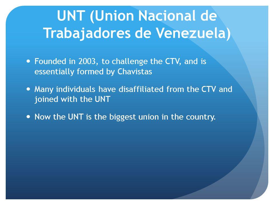 UNT (Union Nacional de Trabajadores de Venezuela) Founded in 2003, to challenge the CTV, and is essentially formed by Chavistas Many individuals have