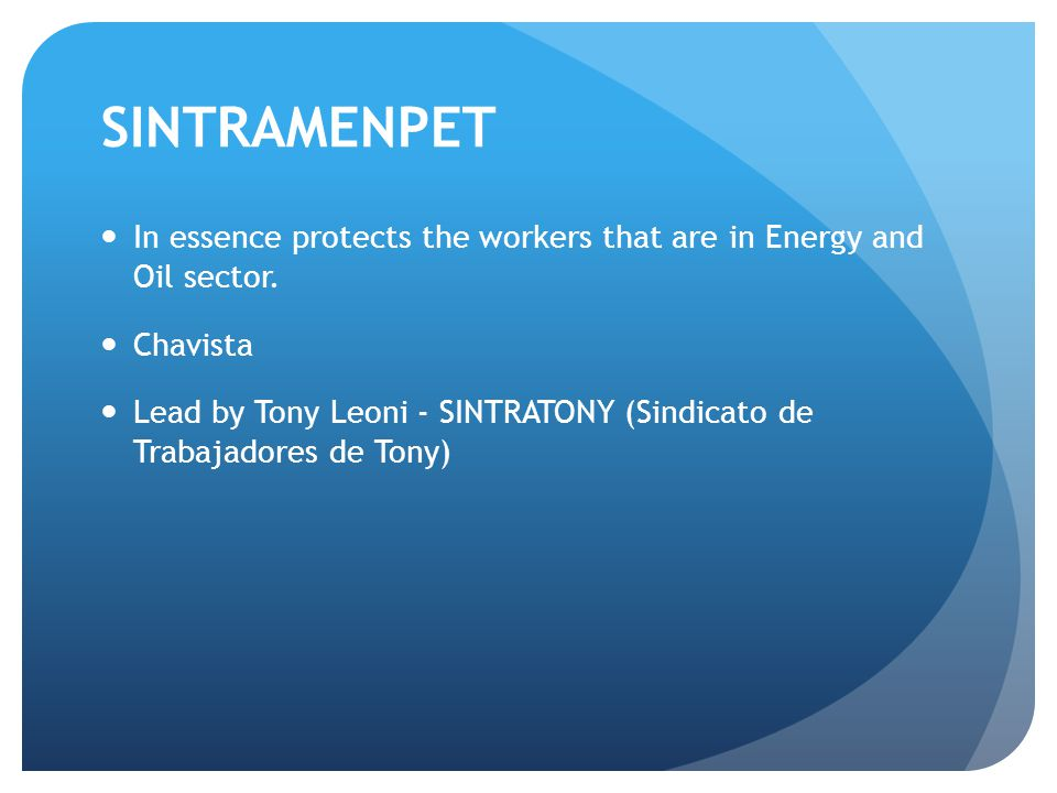 SINTRAMENPET In essence protects the workers that are in Energy and Oil sector. Chavista Lead by Tony Leoni - SINTRATONY (Sindicato de Trabajadores de