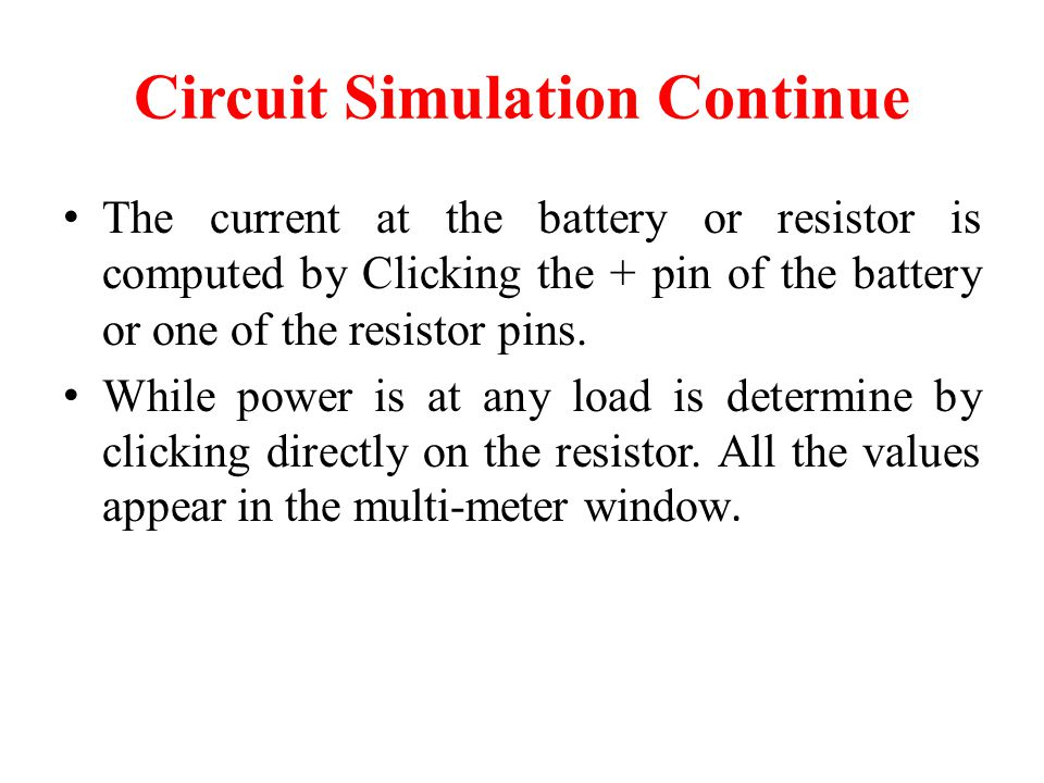 Circuit Simulation Continue The current at the battery or resistor is computed by Clicking the + pin of the battery or one of the resistor pins.
