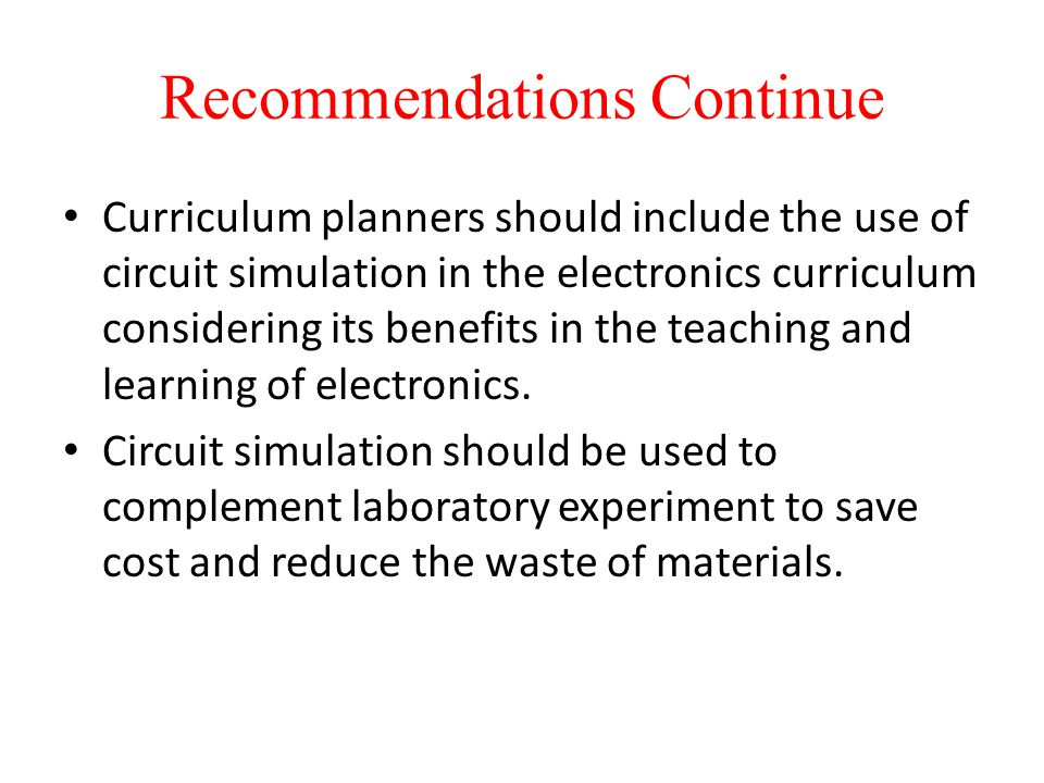 Recommendations Continue Curriculum planners should include the use of circuit simulation in the electronics curriculum considering its benefits in the teaching and learning of electronics.