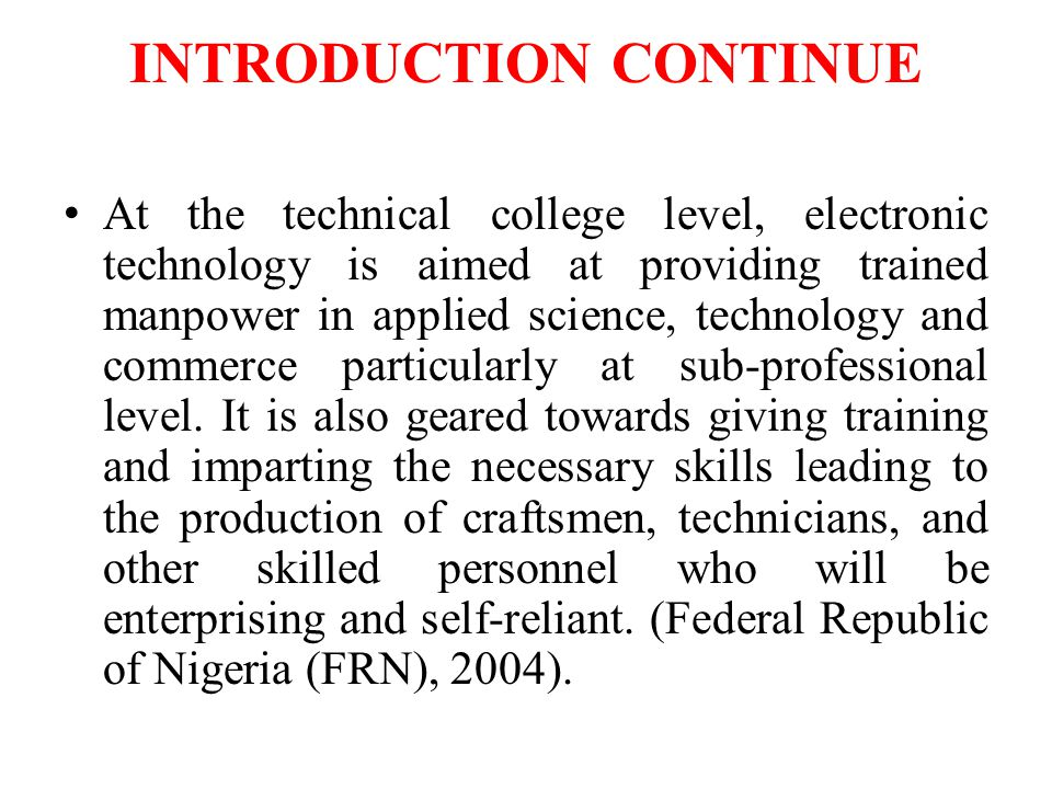 INTRODUCTION CONTINUE At the technical college level, electronic technology is aimed at providing trained manpower in applied science, technology and commerce particularly at sub-professional level.