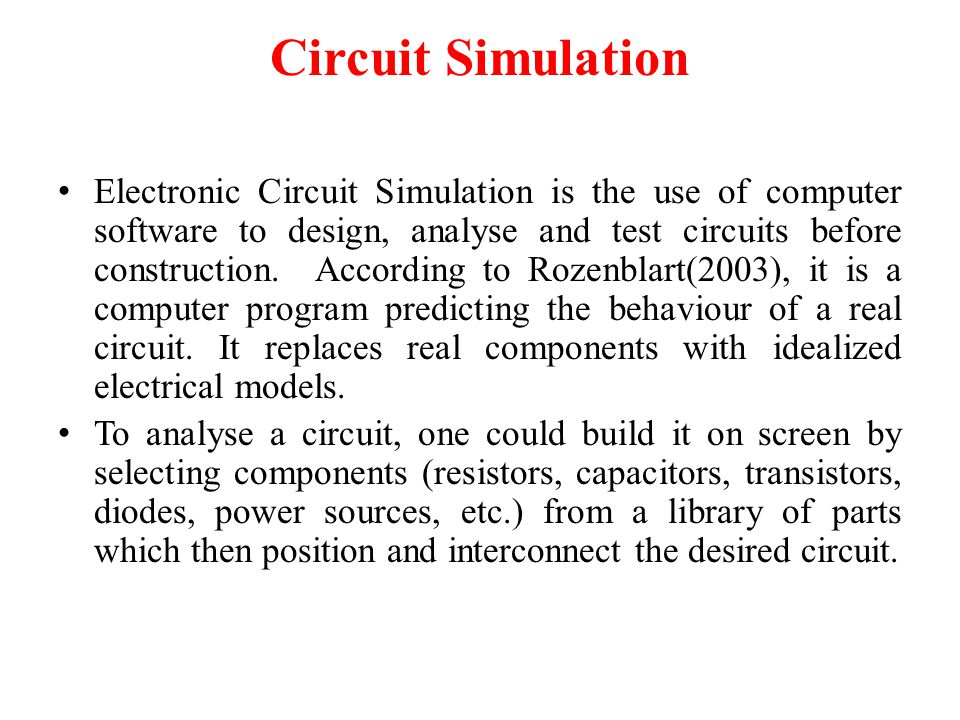 Circuit Simulation Electronic Circuit Simulation is the use of computer software to design, analyse and test circuits before construction.