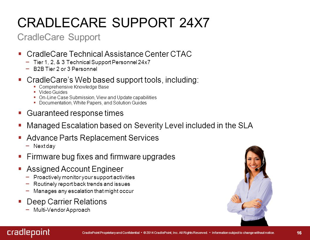 CRADLECARE SUPPORT 24X7 CradleCare Support 16  CradleCare Technical Assistance Center CTAC – Tier 1, 2, & 3 Technical Support Personnel 24x7 – B2B Tier 2 or 3 Personnel  CradleCare's Web based support tools, including:  Comprehensive Knowledge Base  Video Guides  On-Line Case Submission, View and Update capabilities  Documentation, White Papers, and Solution Guides  Guaranteed response times  Managed Escalation based on Severity Level included in the SLA  Advance Parts Replacement Services – Next day  Firmware bug fixes and firmware upgrades  Assigned Account Engineer – Proactively monitor your support activities – Routinely report back trends and issues – Manages any escalation that might occur  Deep Carrier Relations – Multi-Vendor Approach CradlePoint Proprietary and Confidential © 2014 CradlePoint, Inc.