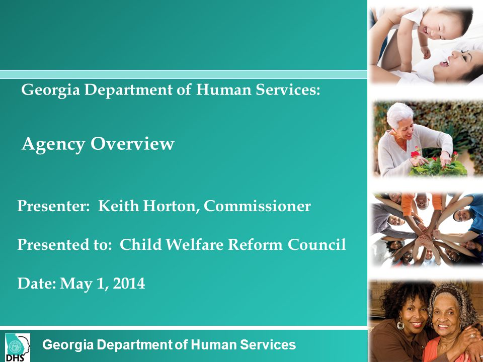 Georgia Department of Human Services: Agency Overview Presenter: Keith Horton, Commissioner Presented to: Child Welfare Reform Council Date: May 1, 2014 Georgia Department of Human Services