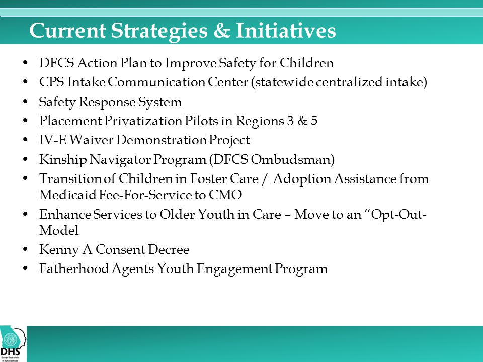 Current Strategies & Initiatives DFCS Action Plan to Improve Safety for Children CPS Intake Communication Center (statewide centralized intake) Safety Response System Placement Privatization Pilots in Regions 3 & 5 IV-E Waiver Demonstration Project Kinship Navigator Program (DFCS Ombudsman) Transition of Children in Foster Care / Adoption Assistance from Medicaid Fee-For-Service to CMO Enhance Services to Older Youth in Care – Move to an Opt-Out- Model Kenny A Consent Decree Fatherhood Agents Youth Engagement Program