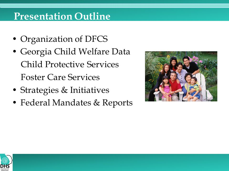 Presentation Outline Organization of DFCS Georgia Child Welfare Data Child Protective Services Foster Care Services Strategies & Initiatives Federal Mandates & Reports