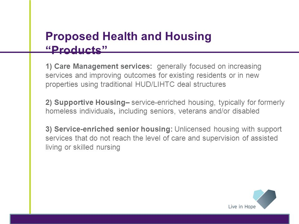 "Proposed Health and Housing ""Products"" 1) Care Management services: generally focused on increasing services and improving outcomes for existing resid"