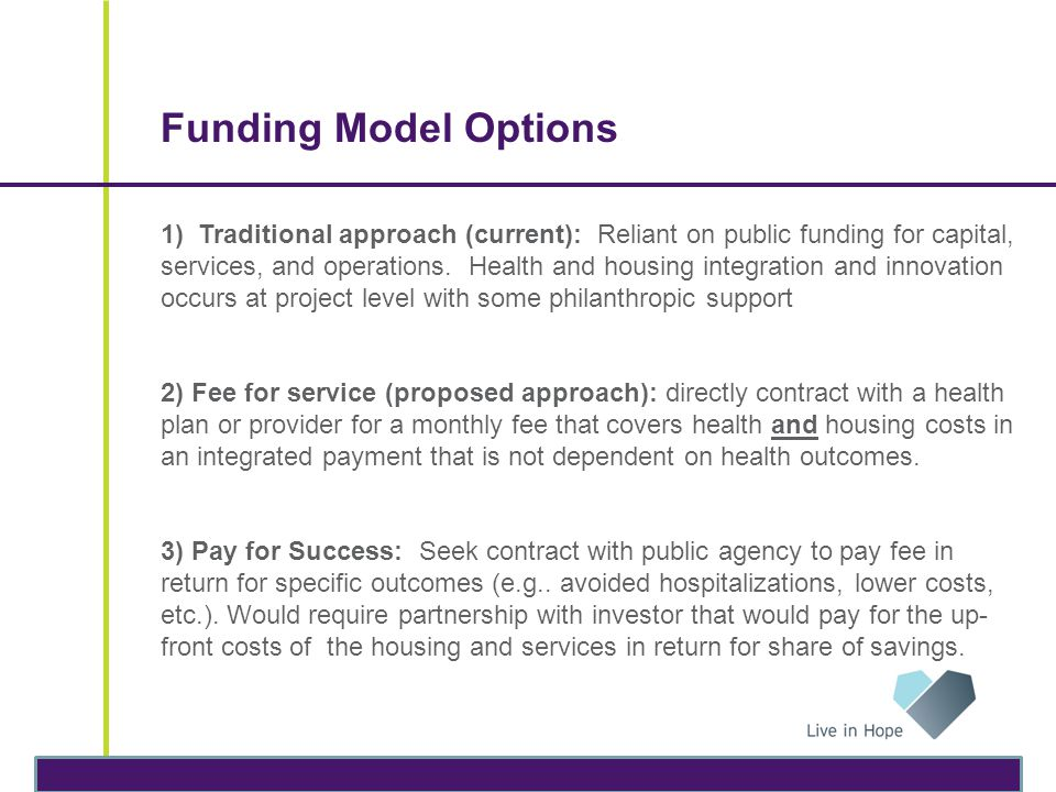 Funding Model Options 1) Traditional approach (current): Reliant on public funding for capital, services, and operations. Health and housing integrati