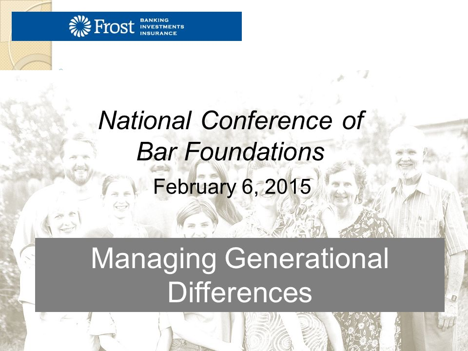 Managing Generational Differences February 6, 2015 National Conference of Bar Foundations