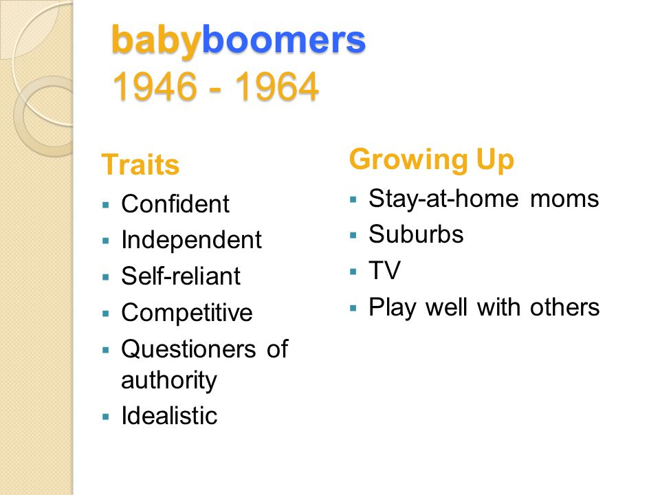 babyboomers 1946 - 1964 Traits  Confident  Independent  Self-reliant  Competitive  Questioners of authority  Idealistic Growing Up  Stay-at-home moms  Suburbs  TV  Play well with others