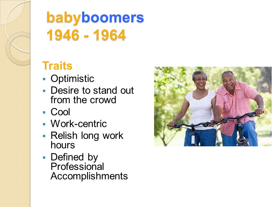 babyboomers 1946 - 1964 Traits  Optimistic  Desire to stand out from the crowd  Cool  Work-centric  Relish long work hours  Defined by Professional Accomplishments