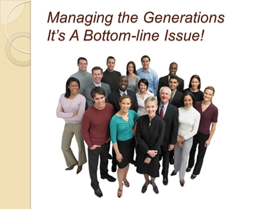 Managing the Generations It's A Bottom-line Issue! Thank you
