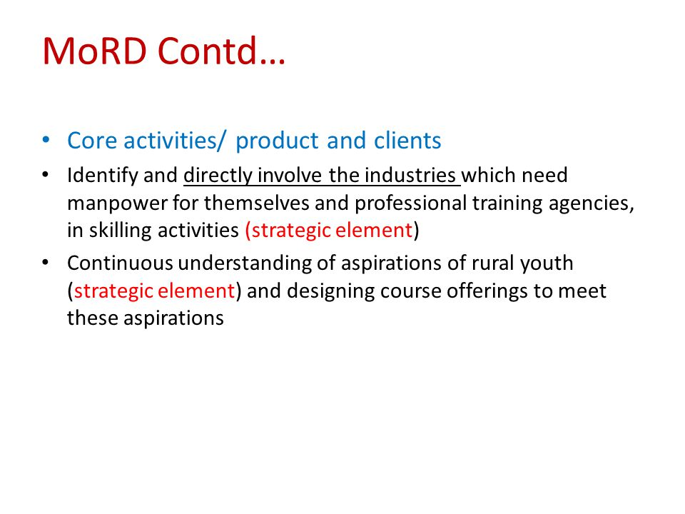 MoRD Contd… Core activities/ product and clients Identify and directly involve the industries which need manpower for themselves and professional trai