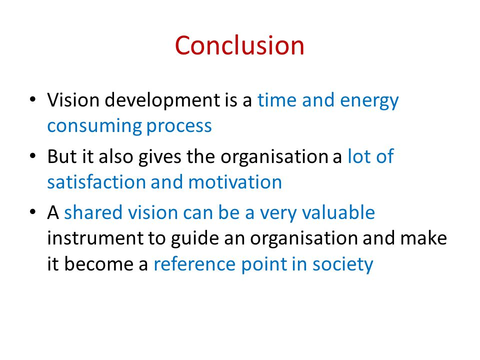 Conclusion Vision development is a time and energy consuming process But it also gives the organisation a lot of satisfaction and motivation A shared