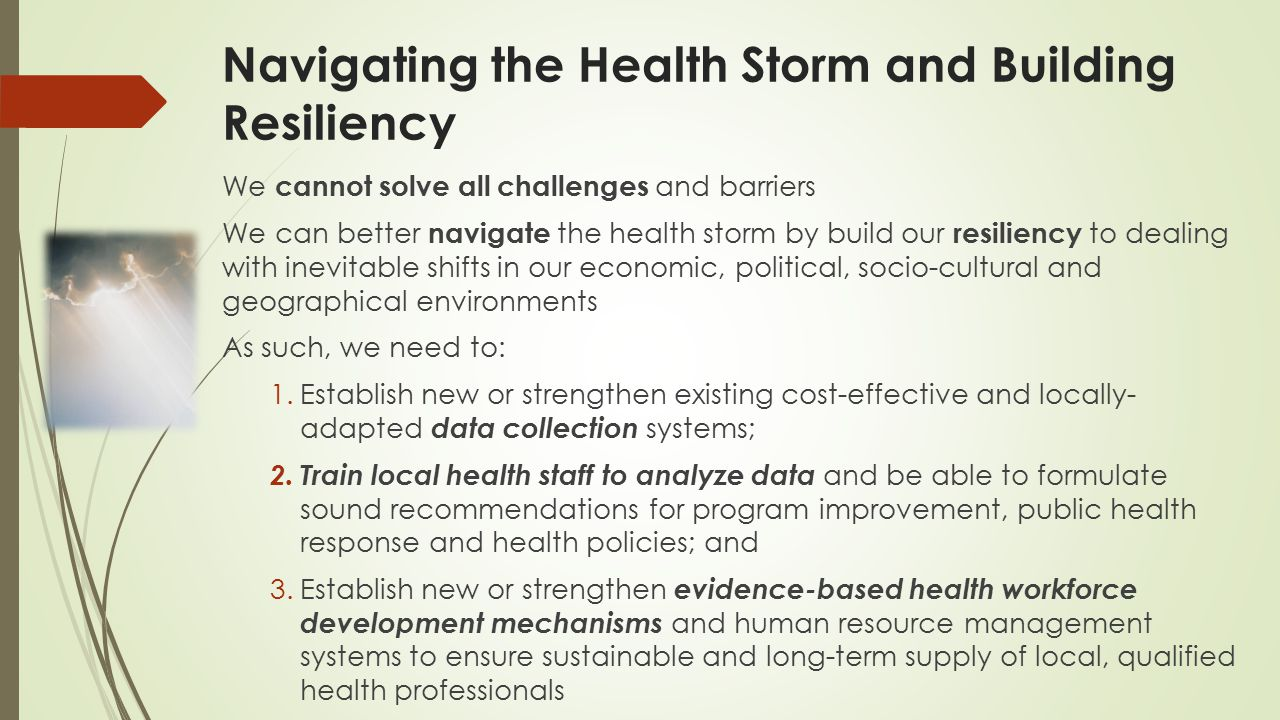 Navigating the Health Storm and Building Resiliency We cannot solve all challenges and barriers We can better navigate the health storm by build our resiliency to dealing with inevitable shifts in our economic, political, socio-cultural and geographical environments As such, we need to: 1.Establish new or strengthen existing cost-effective and locally- adapted data collection systems; 2.