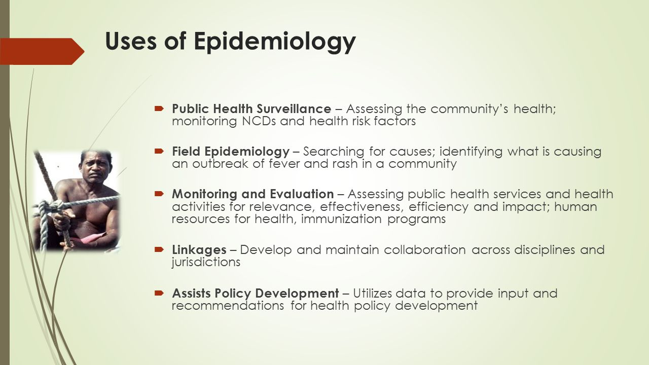Uses of Epidemiology  Public Health Surveillance – Assessing the community's health; monitoring NCDs and health risk factors  Field Epidemiology – Searching for causes; identifying what is causing an outbreak of fever and rash in a community  Monitoring and Evaluation – Assessing public health services and health activities for relevance, effectiveness, efficiency and impact; human resources for health, immunization programs  Linkages – Develop and maintain collaboration across disciplines and jurisdictions  Assists Policy Development – Utilizes data to provide input and recommendations for health policy development