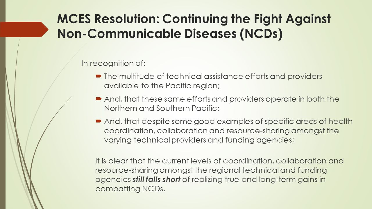 MCES Resolution: Continuing the Fight Against Non-Communicable Diseases (NCDs) In recognition of:  The multitude of technical assistance efforts and providers available to the Pacific region;  And, that these same efforts and providers operate in both the Northern and Southern Pacific;  And, that despite some good examples of specific areas of health coordination, collaboration and resource-sharing amongst the varying technical providers and funding agencies; It is clear that the current levels of coordination, collaboration and resource-sharing amongst the regional technical and funding agencies still falls short of realizing true and long-term gains in combatting NCDs.