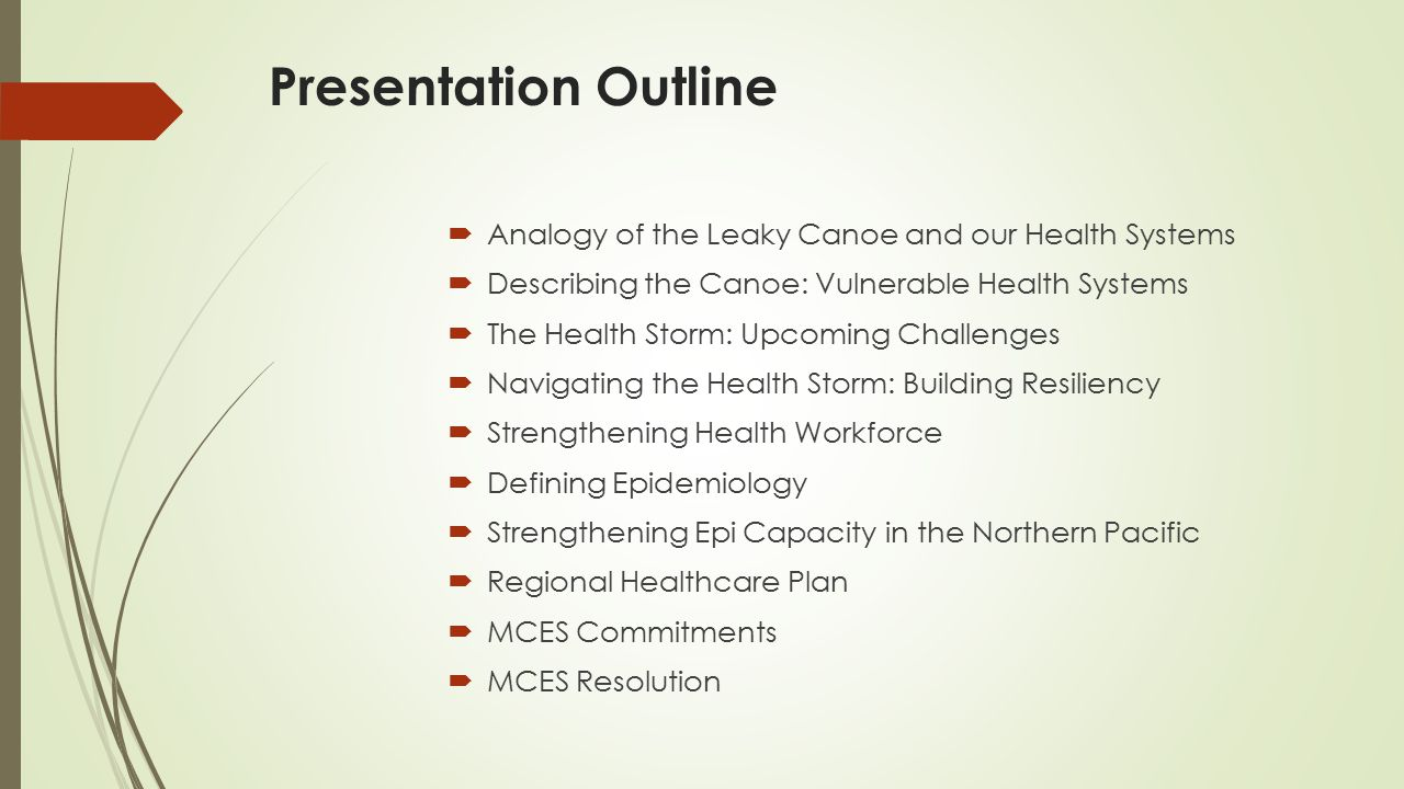 Presentation Outline  Analogy of the Leaky Canoe and our Health Systems  Describing the Canoe: Vulnerable Health Systems  The Health Storm: Upcoming Challenges  Navigating the Health Storm: Building Resiliency  Strengthening Health Workforce  Defining Epidemiology  Strengthening Epi Capacity in the Northern Pacific  Regional Healthcare Plan  MCES Commitments  MCES Resolution