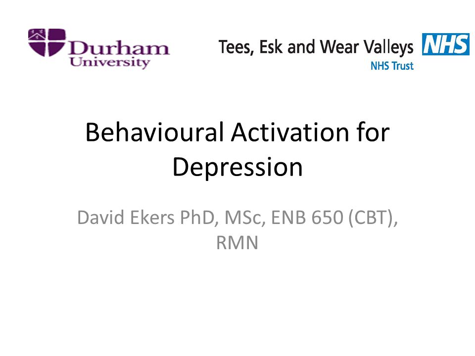 Behavioural Activation for Depression David Ekers PhD, MSc, ENB 650 (CBT), RMN