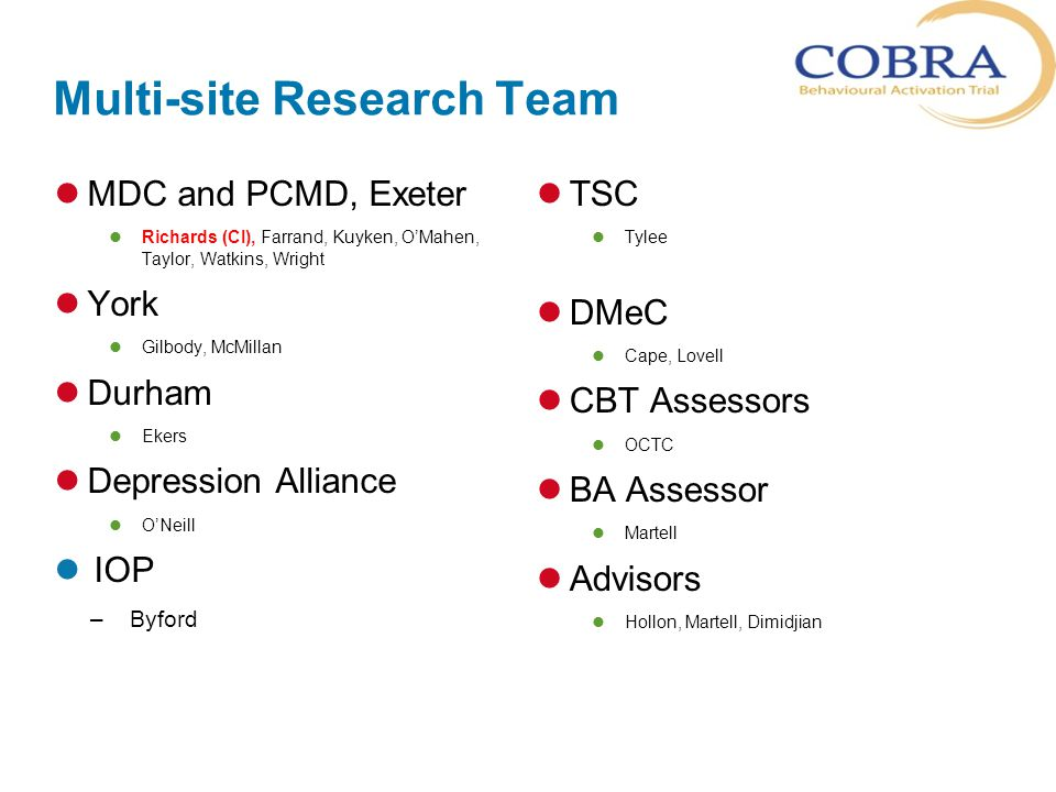 Multi-site Research Team MDC and PCMD, Exeter Richards (CI), Farrand, Kuyken, O'Mahen, Taylor, Watkins, Wright York Gilbody, McMillan Durham Ekers Depression Alliance O'Neill IOP –Byford TSC Tylee DMeC Cape, Lovell CBT Assessors OCTC BA Assessor Martell Advisors Hollon, Martell, Dimidjian
