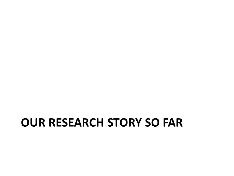 OUR RESEARCH STORY SO FAR