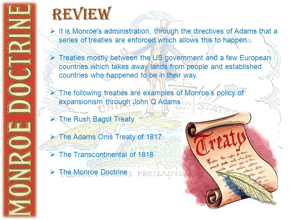 Review  It is Monroe's administration, through the directives of Adams that a series of treaties are enforced which allows this to happen.  Treaties