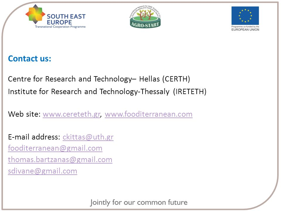 Contact us: Centre for Research and Technology– Hellas (CERTH) Institute for Research and Technology-Thessaly (IRETETH) Web site: www.cereteth.gr, www.fooditerranean.comwww.cereteth.grwww.fooditerranean.com E-mail address: ckittas@uth.grckittas@uth.gr fooditerranean@gmail.com thomas.bartzanas@gmail.com sdivane@gmail.com