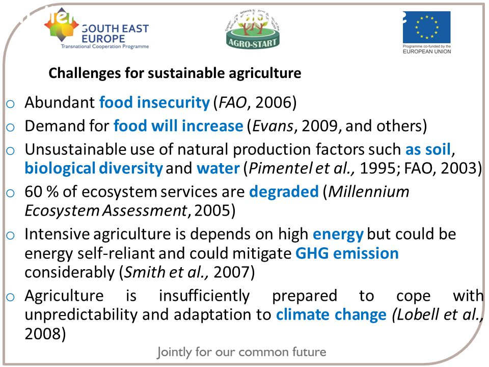 Challenges for Sustainable agriculture o Abundant food insecurity (FAO, 2006) o Demand for food will increase (Evans, 2009, and others) o Unsustainable use of natural production factors such as soil, biological diversity and water (Pimentel et al., 1995; FAO, 2003) o 60 % of ecosystem services are degraded (Millennium Ecosystem Assessment, 2005) o Intensive agriculture is depends on high energy but could be energy self-reliant and could mitigate GHG emission considerably (Smith et al., 2007) o Agriculture is insufficiently prepared to cope with unpredictability and adaptation to climate change (Lobell et al., 2008) Challenges for sustainable agriculture