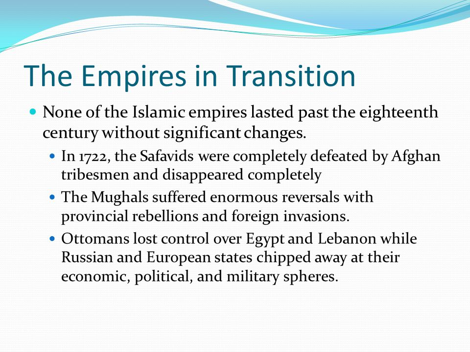 The Empires in Transition None of the Islamic empires lasted past the eighteenth century without significant changes. In 1722, the Safavids were compl