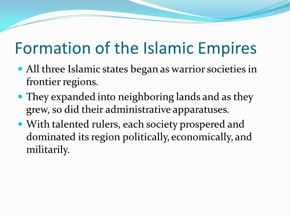 Formation of the Islamic Empires All three Islamic states began as warrior societies in frontier regions. They expanded into neighboring lands and as