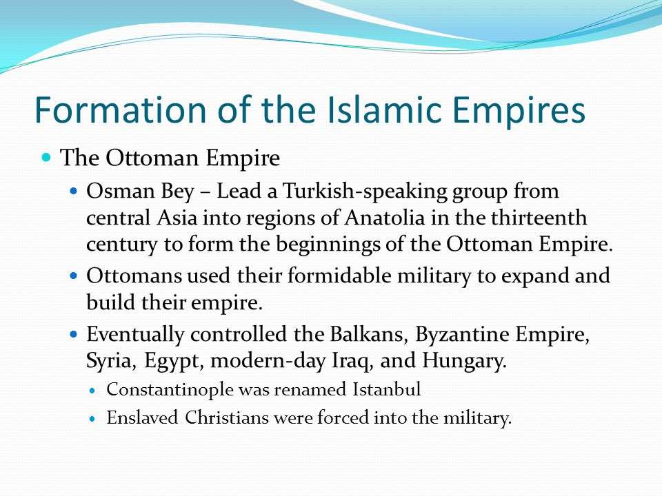 Formation of the Islamic Empires The Ottoman Empire Osman Bey – Lead a Turkish-speaking group from central Asia into regions of Anatolia in the thirte