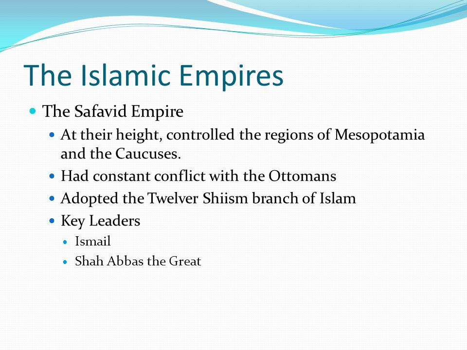 The Islamic Empires The Safavid Empire At their height, controlled the regions of Mesopotamia and the Caucuses. Had constant conflict with the Ottoman