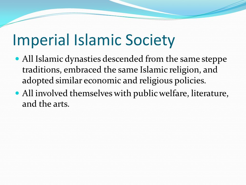 Imperial Islamic Society All Islamic dynasties descended from the same steppe traditions, embraced the same Islamic religion, and adopted similar econ
