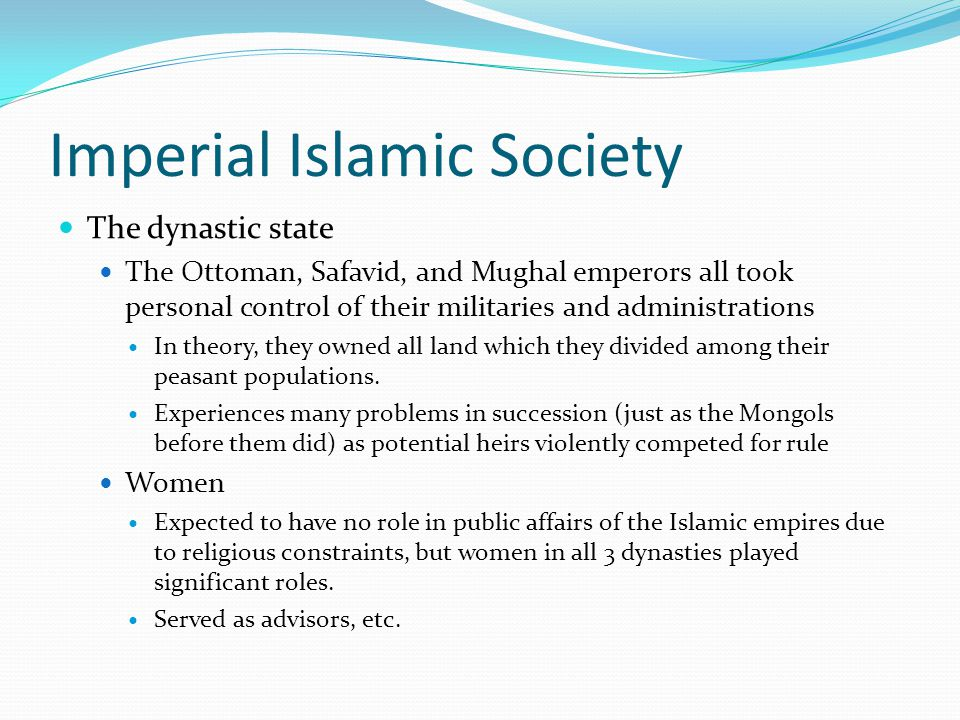 Imperial Islamic Society The dynastic state The Ottoman, Safavid, and Mughal emperors all took personal control of their militaries and administration