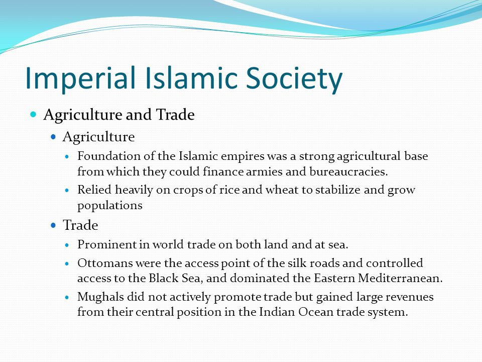 Imperial Islamic Society Agriculture and Trade Agriculture Foundation of the Islamic empires was a strong agricultural base from which they could fina