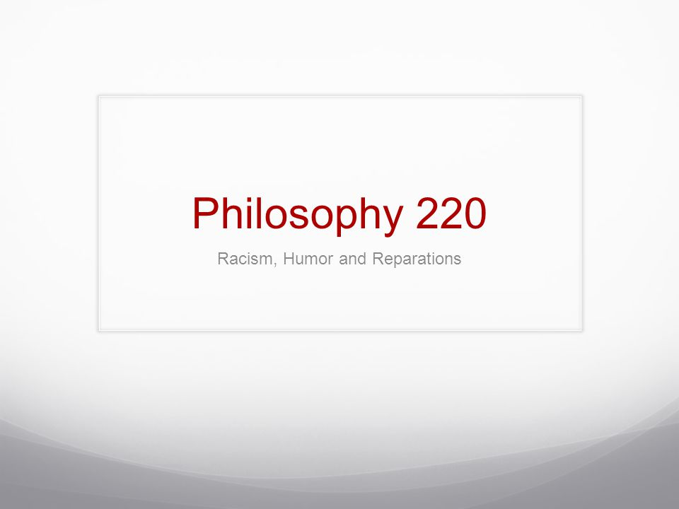 Philosophy 220 Racism, Humor and Reparations