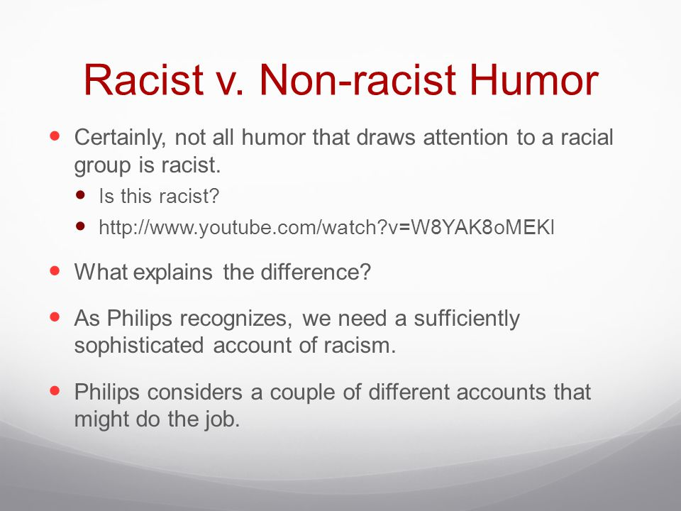 Racist v. Non-racist Humor Certainly, not all humor that draws attention to a racial group is racist. Is this racist? http://www.youtube.com/watch?v=W