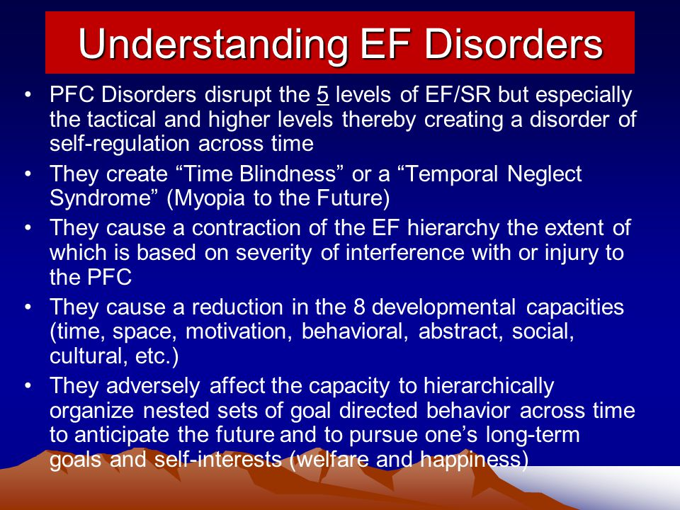 Understanding EF Disorders PFC Disorders disrupt the 5 levels of EF/SR but especially the tactical and higher levels thereby creating a disorder of self-regulation across time They create Time Blindness or a Temporal Neglect Syndrome (Myopia to the Future) They cause a contraction of the EF hierarchy the extent of which is based on severity of interference with or injury to the PFC They cause a reduction in the 8 developmental capacities (time, space, motivation, behavioral, abstract, social, cultural, etc.) They adversely affect the capacity to hierarchically organize nested sets of goal directed behavior across time to anticipate the future and to pursue one's long-term goals and self-interests (welfare and happiness)