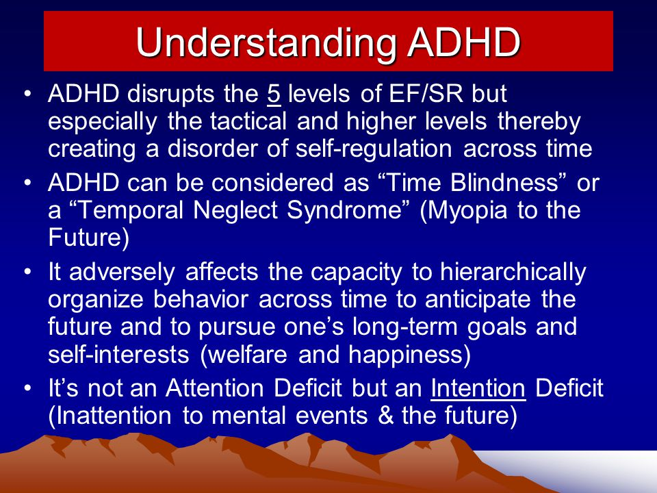 Understanding ADHD ADHD disrupts the 5 levels of EF/SR but especially the tactical and higher levels thereby creating a disorder of self-regulation across time ADHD can be considered as Time Blindness or a Temporal Neglect Syndrome (Myopia to the Future) It adversely affects the capacity to hierarchically organize behavior across time to anticipate the future and to pursue one's long-term goals and self-interests (welfare and happiness) It's not an Attention Deficit but an Intention Deficit (Inattention to mental events & the future)