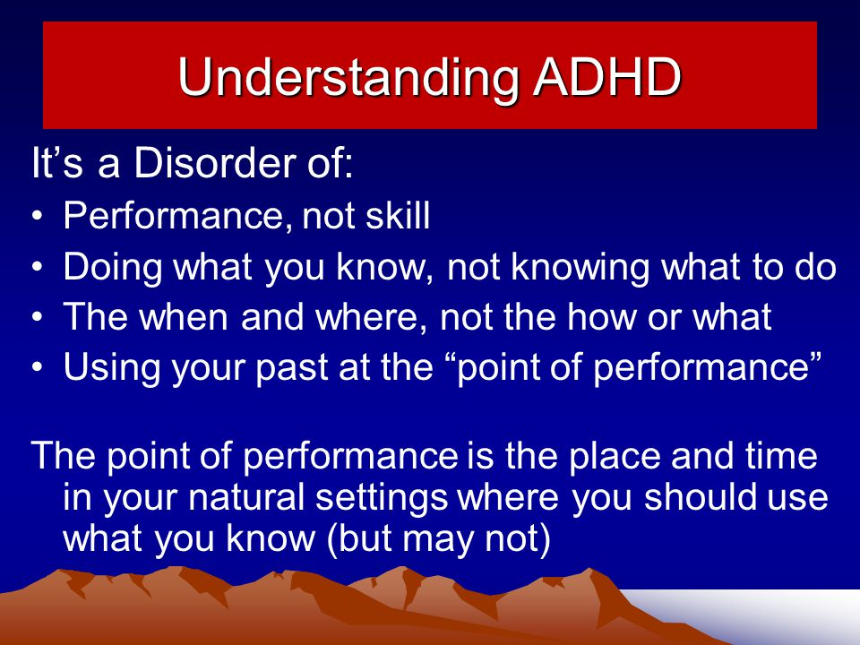Understanding ADHD It's a Disorder of: Performance, not skill Doing what you know, not knowing what to do The when and where, not the how or what Using your past at the point of performance The point of performance is the place and time in your natural settings where you should use what you know (but may not)