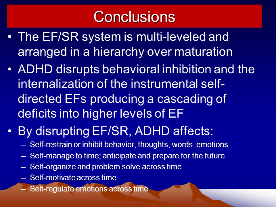 Conclusions The EF/SR system is multi-leveled and arranged in a hierarchy over maturation ADHD disrupts behavioral inhibition and the internalization of the instrumental self- directed EFs producing a cascading of deficits into higher levels of EF By disrupting EF/SR, ADHD affects: –Self-restrain or inhibit behavior, thoughts, words, emotions –Self-manage to time; anticipate and prepare for the future –Self-organize and problem solve across time –Self-motivate across time –Self-regulate emotions across time