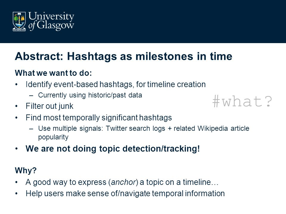 Abstract: Hashtags as milestones in time What we want to do: Identify event-based hashtags, for timeline creation –Currently using historic/past data Filter out junk Find most temporally significant hashtags –Use multiple signals: Twitter search logs + related Wikipedia article popularity We are not doing topic detection/tracking.