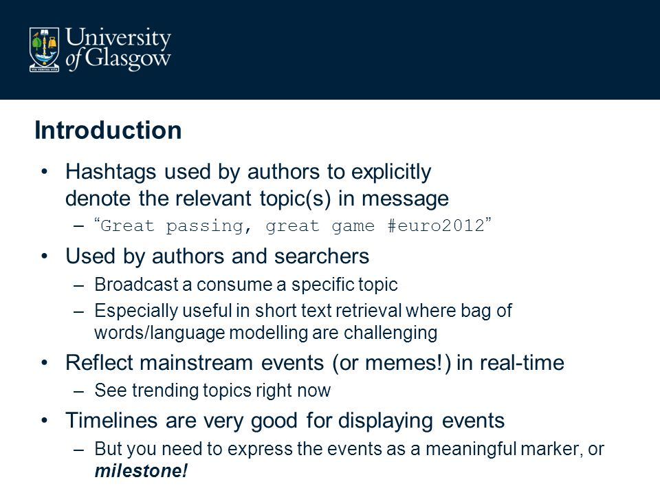 Introduction Hashtags used by authors to explicitly denote the relevant topic(s) in message – Great passing, great game #euro2012 Used by authors and searchers –Broadcast a consume a specific topic –Especially useful in short text retrieval where bag of words/language modelling are challenging Reflect mainstream events (or memes!) in real-time –See trending topics right now Timelines are very good for displaying events –But you need to express the events as a meaningful marker, or milestone!