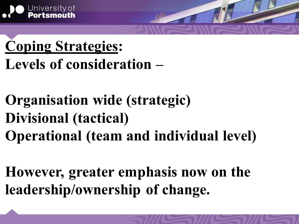 Coping Strategies: Levels of consideration – Organisation wide (strategic) Divisional (tactical) Operational (team and individual level) However, greater emphasis now on the leadership/ownership of change.
