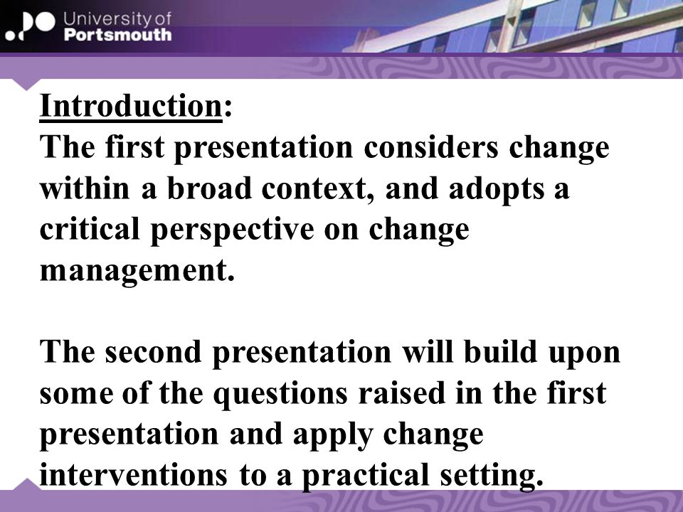 Introduction: The first presentation considers change within a broad context, and adopts a critical perspective on change management.