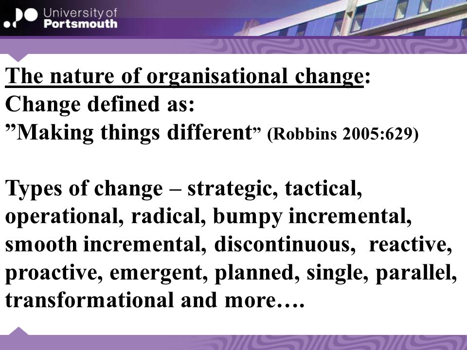 The nature of organisational change: Change defined as: Making things different (Robbins 2005:629) Types of change – strategic, tactical, operational, radical, bumpy incremental, smooth incremental, discontinuous, reactive, proactive, emergent, planned, single, parallel, transformational and more….