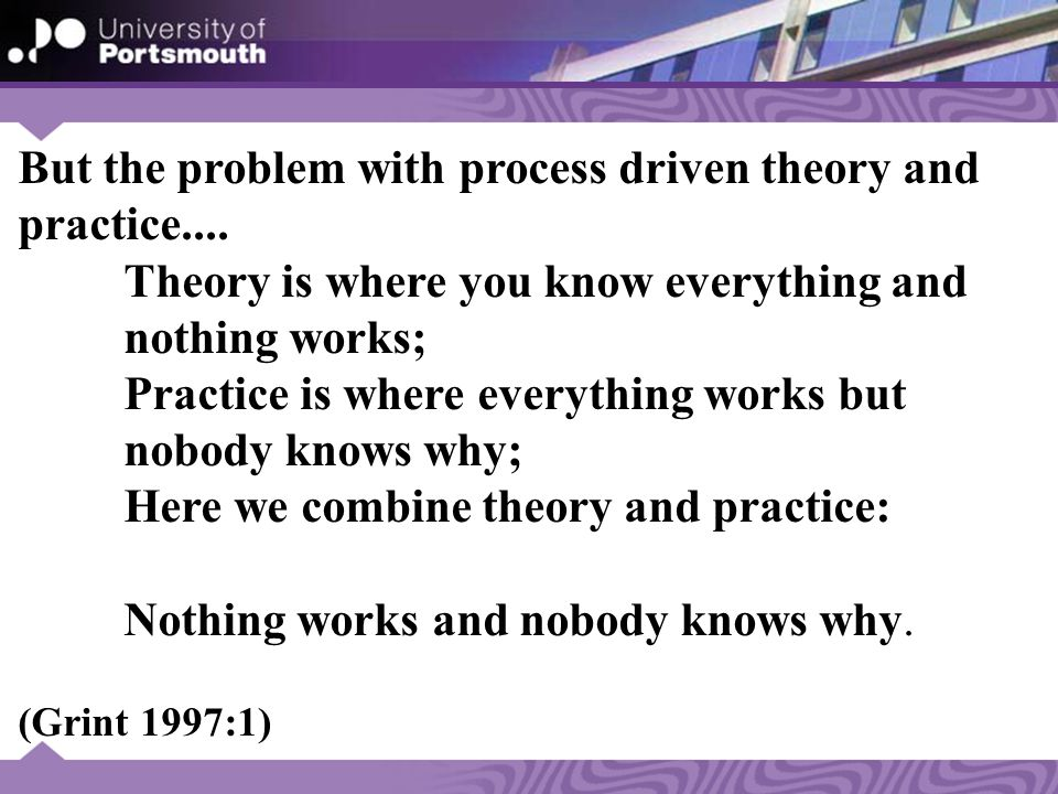 But the problem with process driven theory and practice....