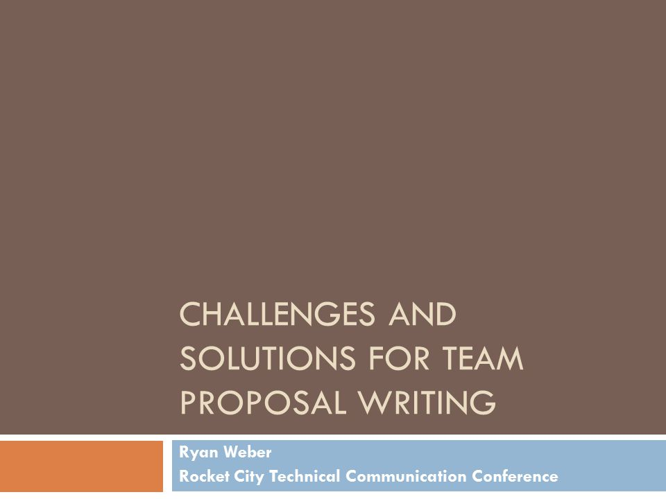 CHALLENGES AND SOLUTIONS FOR TEAM PROPOSAL WRITING Ryan Weber Rocket City Technical Communication Conference