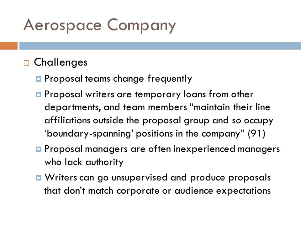 Aerospace Company  Challenges  Proposal teams change frequently  Proposal writers are temporary loans from other departments, and team members maintain their line affiliations outside the proposal group and so occupy 'boundary-spanning' positions in the company (91)  Proposal managers are often inexperienced managers who lack authority  Writers can go unsupervised and produce proposals that don't match corporate or audience expectations